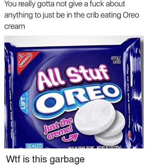 Cribbing: You really gotta not give a fuck about  anything to just be in the crib eating Oreo  cream  All Stuf  Just the Wtf is this garbage