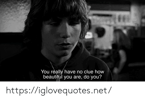 No Clue: You really have no clue how  beautiful you are, do you? https://iglovequotes.net/