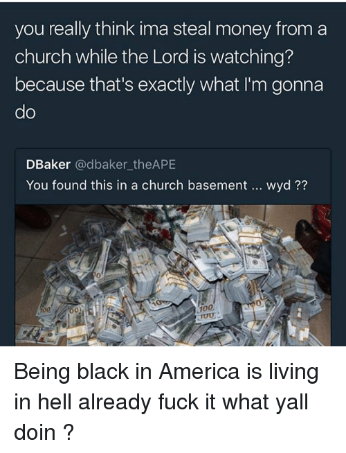 America, Anaconda, and Church: you really think ima steal money from a  church while the Lord is watching?  because that's exactly what I'm gonna  do  DBaker @dbaker_theAPE  You found this in a church basement  wyd??  0  100  100 Being black in America is living in hell already fuck it what yall doin ?