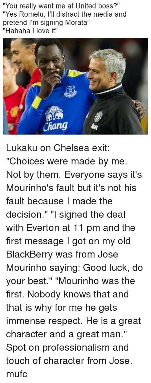 """BlackBerry: """"You really want me at United boss?""""  """"Yes Romelu, l'll distract the media and  pretend I'm signing Morata""""  """"Hahaha I love it""""  id  Chang Lukaku on Chelsea exit: """"Choices were made by me. Not by them. Everyone says it's Mourinho's fault but it's not his fault because I made the decision."""" """"I signed the deal with Everton at 11 pm and the first message I got on my old BlackBerry was from Jose Mourinho saying: Good luck, do your best."""" """"Mourinho was the first. Nobody knows that and that is why for me he gets immense respect. He is a great character and a great man."""" Spot on professionalism and touch of character from Jose. mufc"""