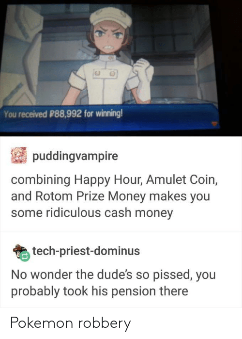 pension: You received P88,992 for winning  puddingvampire  combining Happy Hour, Amulet Coin,  and Rotom Prize Money makes you  some ridiculous cash money  tech-priest-dominus  No wonder the dude's so pissed, you  probably took his pension there Pokemon robbery