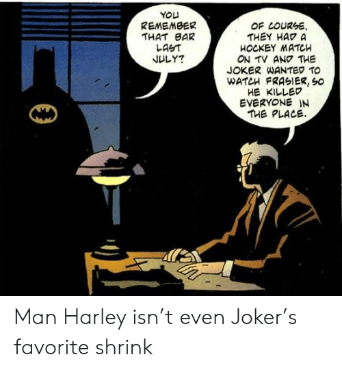 Harley: YOU  REMEMBER  THAT BAR  LAST  JULY?  OF LOURSE  THEY HAD A  HOCKEY MATCH  ON TV ANO THE  JOKER WANTED TO  WATCH FRASIER, So  HE KILLED  EVERYONE IN  THE PLACE Man Harley isn't even Joker's favorite shrink