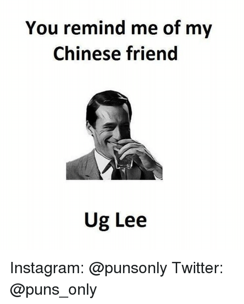 ugs: You remind me of my  Chinese friend  Ug Lee Instagram: @punsonly Twitter: @puns_only