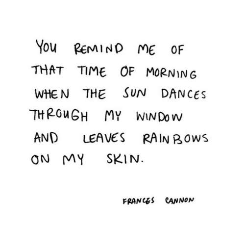 Dances: You REMIND ME OF  THAT TIME OF MORNIN6  SUN DANCES  WHE N THE  THROUGH MY WINDOW  AND  LEAVES  RAIN BOWS  SKIN.  ON MY  FRANCES CANNON