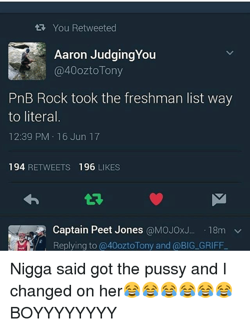 Memes, Pussy, and Griff: You Retweeted  Aaron JudgingYou  a 40ozto Tony  PnB Rock took the freshman list way  to literal  12:39 PM 16 Jun 17  194  RETWEETS  196  LIKES  Captain Peet Jones  @MOJOxJ... 18m  v  Replying to @40ozto Tony and @BIG GRIFF Nigga said got the pussy and I changed on her😂😂😂😂😂😂BOYYYYYYYY