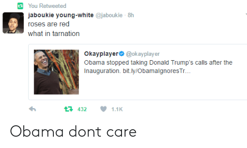 What In Tarnation: You Retweeted  aboukie young-white @jaboukie 8h  roses are red  what in tarnation  Okayplayer @okayplayer  Obama stopped taking Donald Trump's calls after the  Inauguration. bit.ly/Obamalgnores Tr  4321.1K Obama dont care