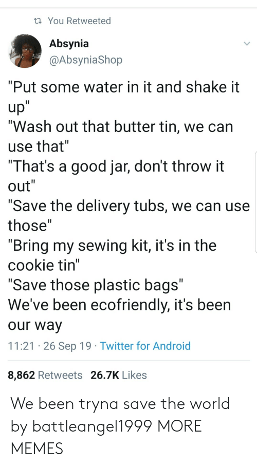 """bags: You Retweeted  Absynia  @AbsyniaShop  """"Put some water in it and shake it  up""""  """"Wash out that butter tin, we can  II  use that""""  """"That's a good jar, don't throw it  out""""  II  II  """"Save the delivery tubs, we can use  II  those""""  """"Bring my sewing kit, it's in the  cookie tin""""  """"Save those plastic bags""""  We've been ecofriendly, it's been  II  our way  11:21 26 Sep 19 Twitter for Android  8,862 Retweets 26.7K Likes We been tryna save the world by battleangel1999 MORE MEMES"""