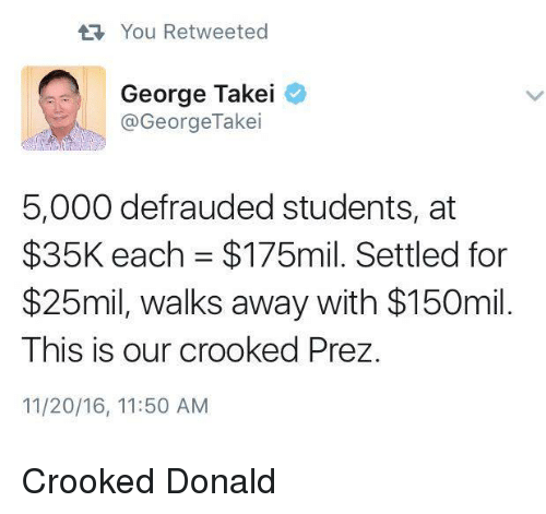 crook: You Retweeted  George Takei  @George Takei  5,000 defrauded students, at  $35K each $175mil. Settled for  $25mil, walks away with $150mil.  This is our crooked Prez.  11/20/16, 11:50 AM Crooked Donald