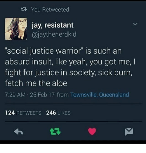 "Insulter: You Retweeted  jay, resistant  @jaythenerdkid  .  ""social justice warrior"" is such an  absurd insult, like yeah, you got me,  fight for justice in society, sick burn,  fetch me the aloe  7:29 AM 25 Feb 17 from Townsville, Queensland  124 RETWEETS 246 LIKES"