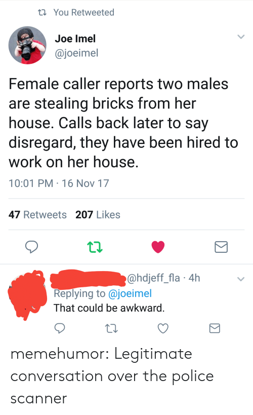 16 Nov: You Retweeted  Joe lmel  @joeimel  Female caller reports two males  are stealing bricks from her  house. Calls back later to say  disregard, they have been hired to  work on her house  10:01 PM 16 Nov 17  47 Retweets 207 Likes  @hdjeff_fla 4h  Replying to @joeimel  That could be awkward memehumor:  Legitimate conversation over the police scanner