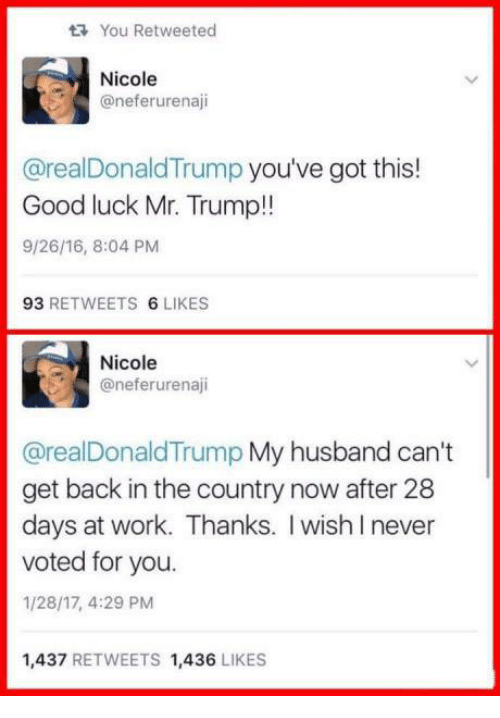 Youve Got This: You Retweeted  Nicole  @neferurenaji  @real Donald Trump you've got this!  Good luck Mr. Trump!!  9/26/16, 8:04 PM  93  RETWEETS  6 LIKES  Nicole  aneferurenaji  @real Donald Trump My husband can't  get back in the country now after 28  days at work. Thanks. wish never  voted for you.  1/28/17, 4:29 PM  1,437  RETWEETS 1,436  LIKES