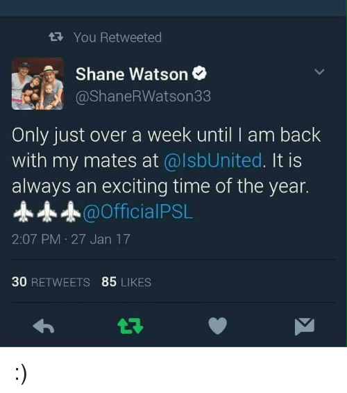 I Am Back: You Retweeted  Shane Watson  @ShaneRWatson33  Only just over a week until I am back  with my mates at  alsbUnited. It is  always an exciting time of the year.  Official PSL  2:07 PM 27 Jan 17  30  RETWEETS 85  LIKES :)