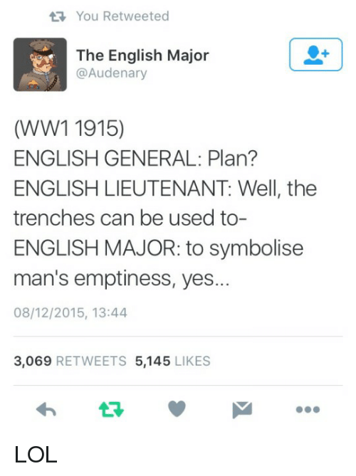 ww1: You Retweeted  The English Major  @Audenary  (WW1 1915)  ENGLISH GENERAL: Plan?  ENGLISH LIEUTENANT: Well, the  trenches can be used to-  ENGLISH MAJOR: to symbolise  man's emptiness, yes...  08/12/2015, 13:44  3,069 RETWEETS 5,145 LIKES  わ ロッ LOL