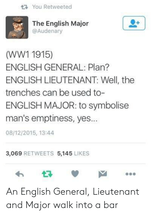 ww1: You Retweeted  The English Major  @Audenary  (WW1 1915)  ENGLISH GENERAL: Plan?  ENGLISH LIEUTENANT: Well, the  trenches can be used to-  ENGLISH MAJOR: to symbolisee  man's emptiness, yes...  08/12/2015, 13:44  3,069 RETWEETS 5,145 LIKES  わ ロッ An English General, Lieutenant and Major walk into a bar