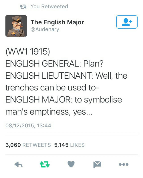 ww1: You Retweeted  The English Major  @Audenary  (WW1 1915)  ENGLISH GENERAL: Plan?  ENGLISH LIEUTENANT: Well, the  trenches can be used to-  ENGLISH MAJOR: to symbolisee  man's emptiness, yes  08/12/2015, 13:44  3,069 RETWEETS 5,145 LIKES