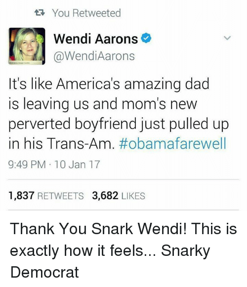 Memes, Wendys, and 🤖: You Retweeted  Wendi Aarons  @Wendi Aarons  It's like America's amazing dad  is leaving us and mom's new  perverted boyfriend just pulled up  in his Trans  #obama farewell  9:49 PM 10 Jan 17  1,837  RETWEETS 3,682  LIKES Thank You Snark Wendi! This is exactly how it feels...  Snarky Democrat