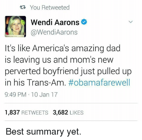 Memes, Wendys, and Mom: You Retweeted  Wendi Aarons  @Wendi Aarons  It's like America's amazing dad  is leaving us and mom's new  perverted boyfriend just pulled up  in his Trans-Am  #obama farewell  9:49 PM 10 Jan 17  1,837  RETWEETS 3,682  LIKES Best summary yet.