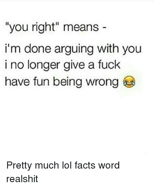 "Facts, Lol, and Memes: ""you right"" means  i'm done arguing with you  i no longer give a fuck  have fun being wrong Pretty much lol facts word realshit"