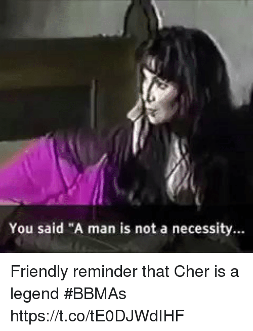 """Cher, Girl Memes, and Necessity: You said """"A man is not a necessity... Friendly reminder that Cher is a legend  #BBMAs https://t.co/tE0DJWdIHF"""