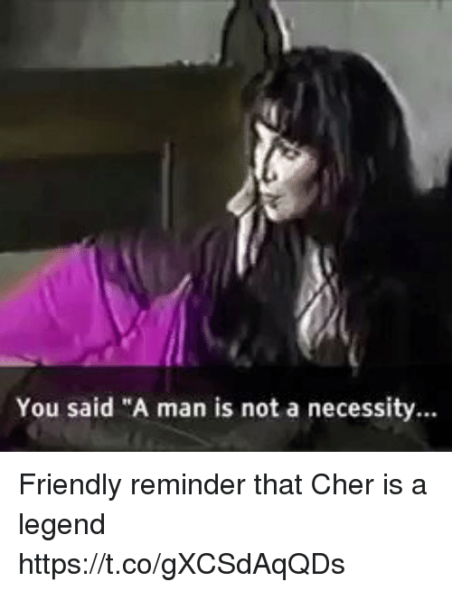 """Cher, Relatable, and Necessity: You said """"A man is not a necessity... Friendly reminder that Cher is a legend https://t.co/gXCSdAqQDs"""
