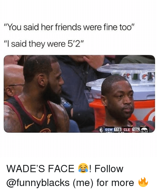 """gsw: """"You said her friends were fine too""""  """"I said they were 5'2""""  GSW  118  104 WADE'S FACE 😂! Follow @funnyblacks (me) for more 🔥"""