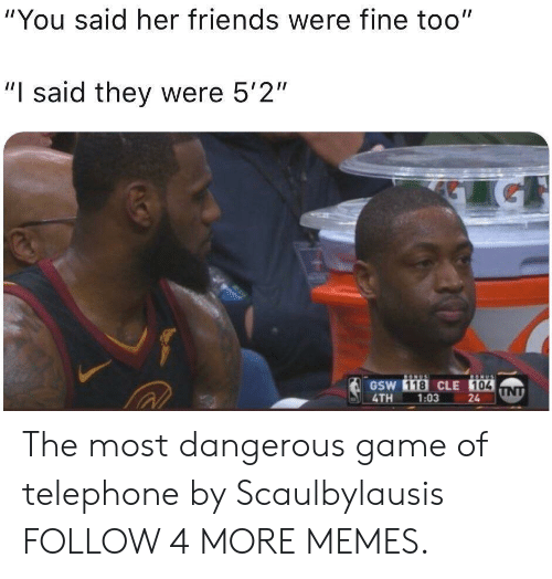 """gsw: """"You said her friends were fine too""""  """"I said they were 5'2""""  BONUS  ONUS  GSW 118 CLE 104  UNT  24  4TH  1:03  Acy The most dangerous game of telephone by Scaulbylausis FOLLOW 4 MORE MEMES."""