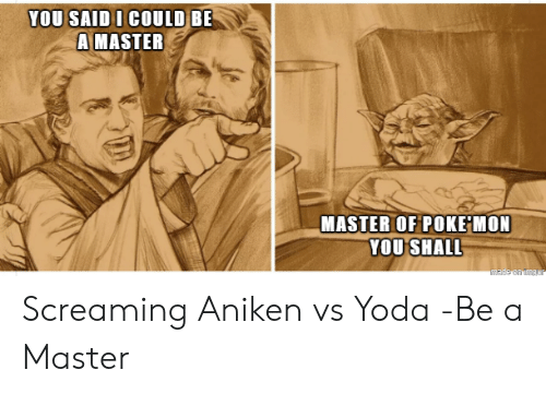 Mon: YOU SAID I COULD BE  A MASTER  MASTER OF POKE MON  YOU SHALL  made on imgar Screaming Aniken vs Yoda -Be a Master