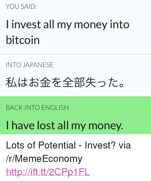 """Bitcoin: YOU SAID:  I invest all my money into  bitcoin  INTO JAPANESE  私はお金を全部失った。  BACK INTO ENGLISH  I have lost all my money. <p>Lots of Potential - Invest? via /r/MemeEconomy <a href=""""http://ift.tt/2CPp1FL"""">http://ift.tt/2CPp1FL</a></p>"""