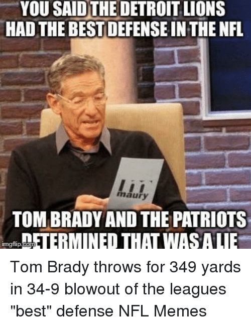 "NFL: YOU SAIDTHE DETROITLIONS  HAD THE BEST DEFENSE IN THE NFL  maury  TOMBRADY AND THE PATRIOTS  DETERMINED THATWASALIE  inngfip Tom Brady throws for 349 yards in 34-9 blowout of the leagues ""best"" defense  NFL Memes"
