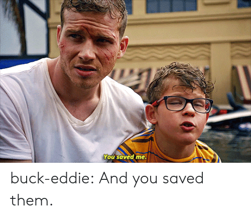 Eddie: You saved me. buck-eddie:  And you saved them.