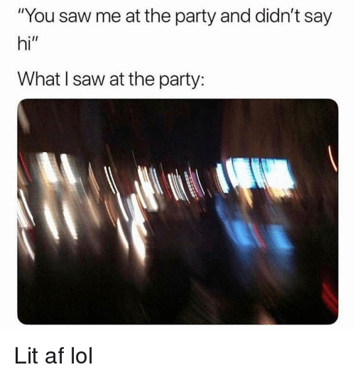 "Lit AF: ""You saw me at the party and didn't say  hi""  What I saw at the party: Lit af lol"