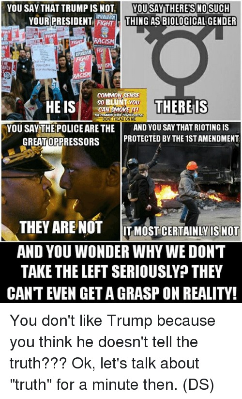 "Memes, Police, and Racism: YOU SAY THAT TRUMP IS NOT  YOU SAY THERE'S NOSUCH  YOUR PRESIDENT FIGHT d THING AS BIOLOGICAL GENDER  RACISM  Nor My  COMMON SENSE  SO LUNT YOU  HE IS  THERE ls  CAN SAMO  TNT COMMON  DONT TREAD ON ME  YOU SAY THE POLICE ARE THE AND YOU SAY THAT RIOTING IS  GREATOPPRESSORS  PROTECTED BY THE ISTAMENDMENT  THEY ARE NOT ITMOST CERTAINLY IS NOT  AND YOU WONDERWHY WE DON'T  TAKE THE LEFT SERIOUSLY THEY  CANTEVEN GETA GRASP ON REALITY! You don't like Trump because you think he doesn't tell the truth??? Ok, let's talk about ""truth"" for a minute then. (DS)"