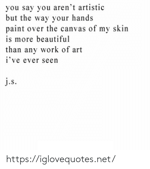 artistic: you say you aren't artistic  but the way your hands  paint over the canvas of my skin  is more beautiful  than any work of art  i've ever seen  j.s. https://iglovequotes.net/