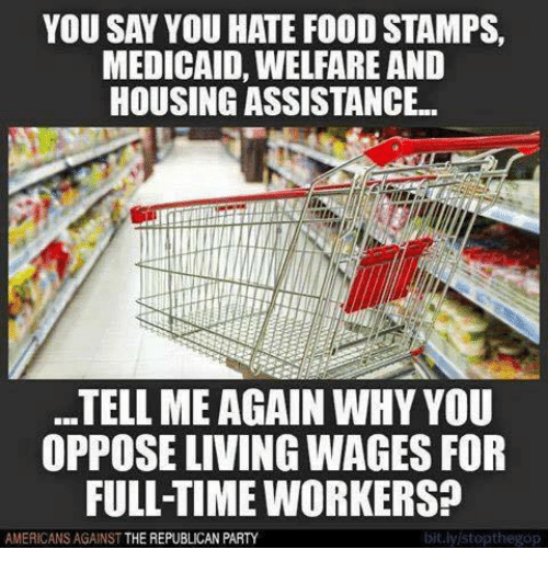 Tell Me Again: YOU SAY YOU HATE FOOD STAMPS,  MEDICAID, WELFARE AND  HOUSINGASSISTANCE..  TELL ME AGAIN WHY YOU  OPPOSE LVING WAGES FOR  FULL-TIME WORKERS?  AMERICANS AGAINST THE REPUBLICAN PARTY  bit.lylstopthegop