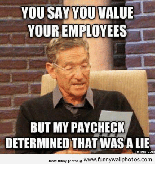 Lies Meme: YOU SAY YOU VALUE  YOUR EMPLOYEES  BUT MY PAYCHECK  DETERMINED THAT WASA LIE  Memes. COM  more funny photos  o www.funnywallphotos.com