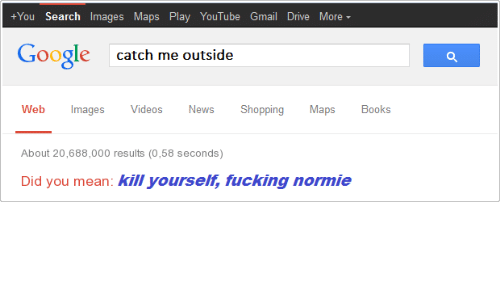 Catch Me Outside: +You Search Images Maps Play YouTube Gmail Drive More  Google  catch me outside  Web ImagesVideos News Shopping Maps Boos  About 20,688,000 results (0,58 seconds)  Did you mean: kill yourselt, fucking normie