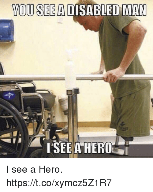 Memes, 🤖, and Hero: YOU SEE A DISABLED MAN I see a Hero. https://t.co/xymcz5Z1R7