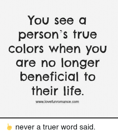 Life, Love, and True: You see a  person's true  colors when you  are no longer  beneficial to  their life.  WWW love funromance.com ☝️ never a truer word said.