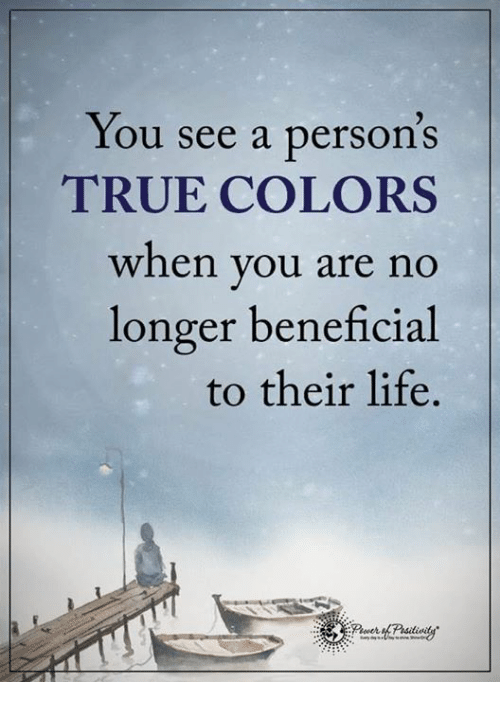 Life, Memes, and True: You see a person's  TRUE COLORS  when you are no  longer beneficial  to their life.