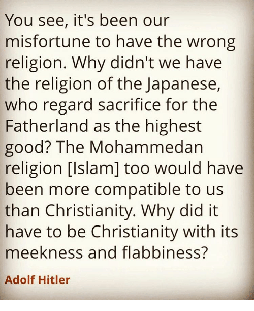 Misfortunately: You see, it's been our  misfortune to have the wrong  religion. Why didn't we have  the religion of the Japanese,  who regard sacrifice for the  Fatherland as the highest  good? The Mohammedan  religion [Islam] too would have  been more compatible to us  than Christianity. Why did it  have to be Christianity with its  meekness and flabbiness?  Adolf Hitler