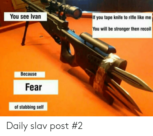 Slav: You see Ivan  If you tape knife to rifle like me  You will be stronger then recoil  Because  Fear  of stabbing self Daily slav post #2