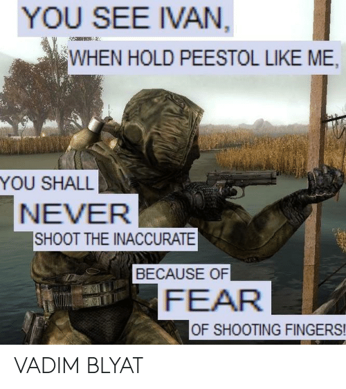 blyat: YOU SEE IVAN  WHEN HOLD PEESTOL LIKE ME,  YOU SHALL  NEVER  SHOOT THE INACCURATE  BECAUSE OF  FEAR  OF SHOOTING FINGERS! VADIM BLYAT