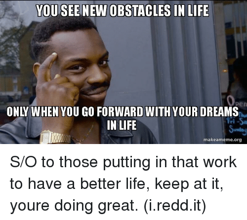 better life: YOU SEE  NEW OBSTACLES IN LIFE  ONLY WHEN YOU GO FORWARD WITH YOUR DREAMS  IN LIFE  Fri Sa  makeameme.org S/O to those putting in that work to have a better life, keep at it, youre doing great. (i.redd.it)