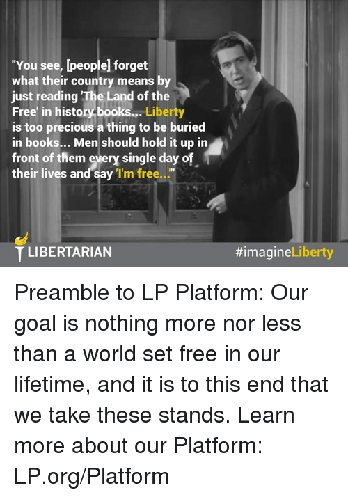 """Libertarianism: """"You see, [people forget  what their country means by  just reading The Land of the  Free' in history books...  Liberty  is too precious a thing to be buried  in books... Men should hold it up in  front of them every single day o  their lives and say  'I'm free  T LIBERTARIAN  Liberty  Preamble to LP Platform:  Our goal is nothing more nor less than a world set free in our lifetime, and it is to this end that we take these stands.   Learn more about our Platform: LP.org/Platform"""
