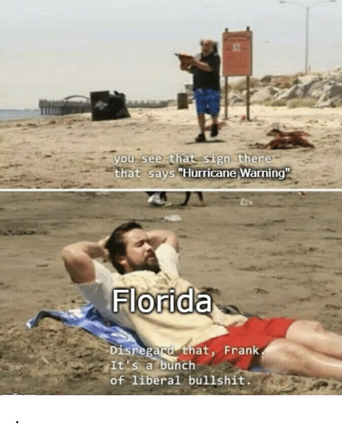 """Hurricane: you see that sign there  that says """"Hurricane Warning""""  Florida  Disregard that, Frank  It's a bunch  of liberal bullshit. ."""
