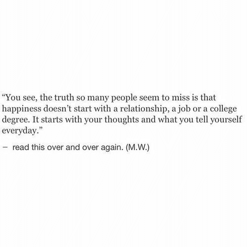 """College Degree: """"You see, the truth so many people seem to miss is that  happiness doesn't start with a relationship, a job or a college  degree. It starts with your thoughts and what you tell yourself  everyday.""""  - read this over and over again. (M.W.)"""