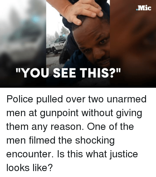 """The Shocked: """"YOU SEE THIS?""""  Mic Police pulled over two unarmed men at gunpoint without giving them any reason.  One of the men filmed the shocking encounter. Is this what justice looks like?"""