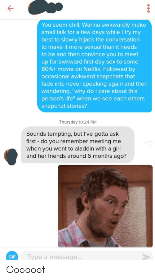 "tempting: You seem chill. Wanna awkwardly make  small talk for a few days while I try my  best to slowly hijack the conversation  to make it more sexual than it needs  to be and then convince you to meet  up for awkward first day sex to some  80%+ movie on Netflix. Followed by  occasional awkward snapchats that  fade into never speaking again and then  wondering, ""why do I care about this  person's life"" when we see each others  snapchat stories?  Thursday 10:24 PM  Sounds tempting, but I've gotta ask  first -do you remember meeting me  when you went to aladdin with a girl  and her friends around 6 months ago?  Type a message...  GIF Oooooof"
