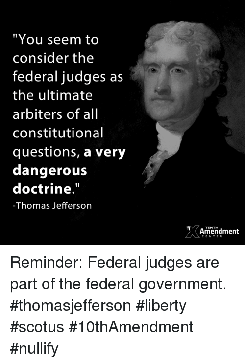 """Memes, Thomas Jefferson, and Government: """"You seem to  consider the  federal judges as  the ultimate  arbiters of all  constitutional  questions, a very  dangerouS  doctrine.  -Thomas Jefferson  TENTHH  Amendment  CENTER Reminder: Federal judges are part of the federal government.  #thomasjefferson #liberty #scotus #10thAmendment #nullify"""