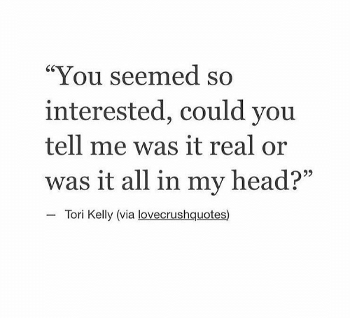 """Tori Kelly: """"You seemed so  interested, could you  tell me was it real or  was it all in my head?""""  Tori Kelly (via lovecrushquotes)"""